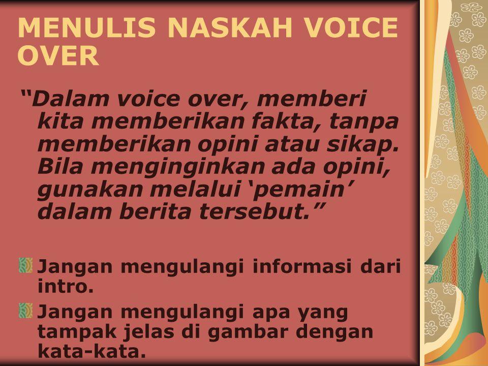 MENULIS NASKAH VOICE OVER Dalam voice over, memberi kita memberikan fakta, tanpa memberikan opini atau sikap.