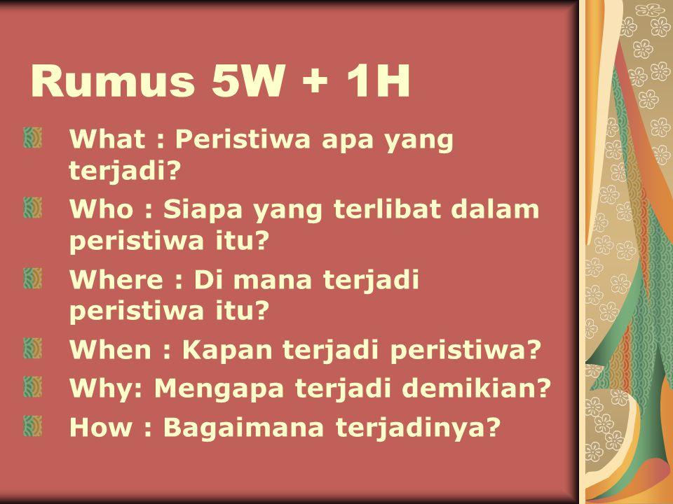 Rumus 5W + 1H What : Peristiwa apa yang terjadi.Who : Siapa yang terlibat dalam peristiwa itu.