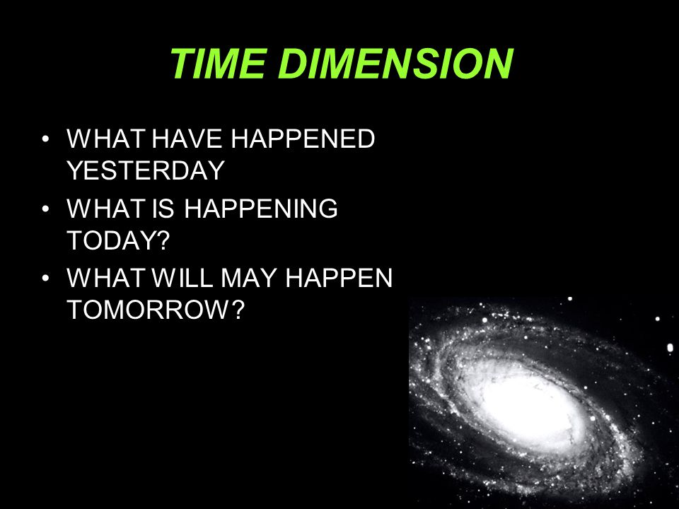 TIME DIMENSION •WHAT HAVE HAPPENED YESTERDAY •WHAT IS HAPPENING TODAY? •WHAT WILL MAY HAPPEN TOMORROW?