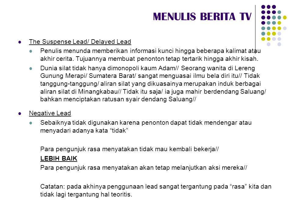 MENULIS BERITA TV  The Suspense Lead/ Delayed Lead  Penulis menunda memberikan informasi kunci hingga beberapa kalimat atau akhir cerita. Tujuannya