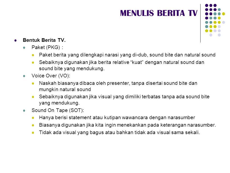 MENULIS BERITA TV  Bentuk Berita TV.  Paket (PKG) :  Paket berita yang dilengkapi narasi yang di-dub, sound bite dan natural sound  Sebaiknya digu