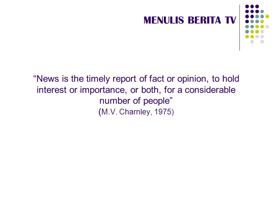 """News is the timely report of fact or opinion, to hold interest or importance, or both, for a considerable number of people"" ( M.V. Charnley, 1975) ME"