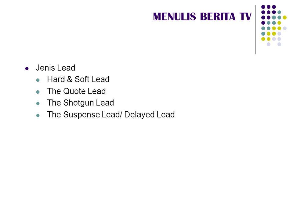 MENULIS BERITA TV  Hard & Soft Lead  Hard lead (kadang juga disebut Direct Lead):  Biasa digunakan untuk hard news.
