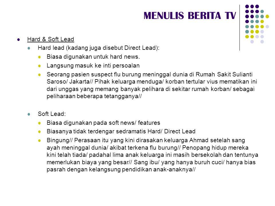 MENULIS BERITA TV  Hard & Soft Lead  Hard lead (kadang juga disebut Direct Lead):  Biasa digunakan untuk hard news.  Langsung masuk ke inti persoa