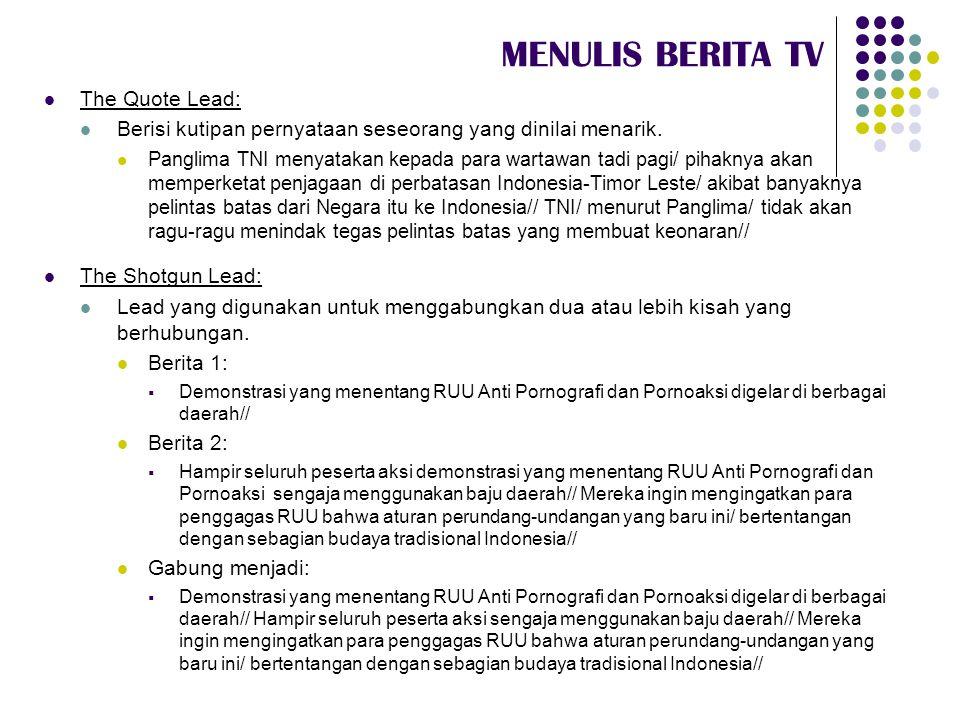 MENULIS BERITA TV  The Quote Lead:  Berisi kutipan pernyataan seseorang yang dinilai menarik.  Panglima TNI menyatakan kepada para wartawan tadi pa