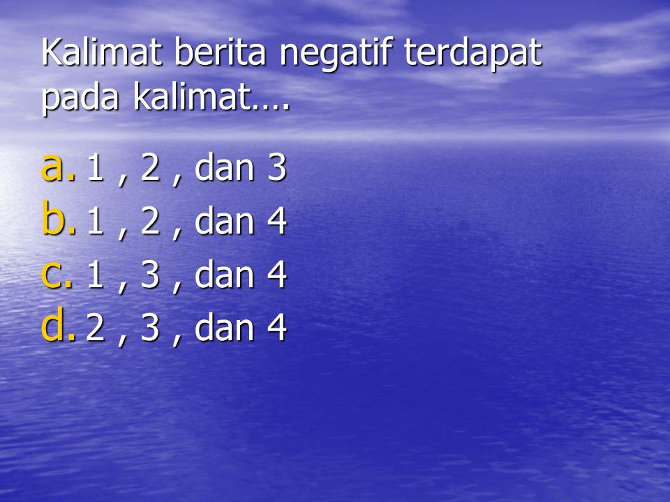 Kalimat berita negatif terdapat pada kalimat…. a. 1, 2, dan 3 b. 1, 2, dan 4 c. 1, 3, dan 4 d. 2, 3, dan 4