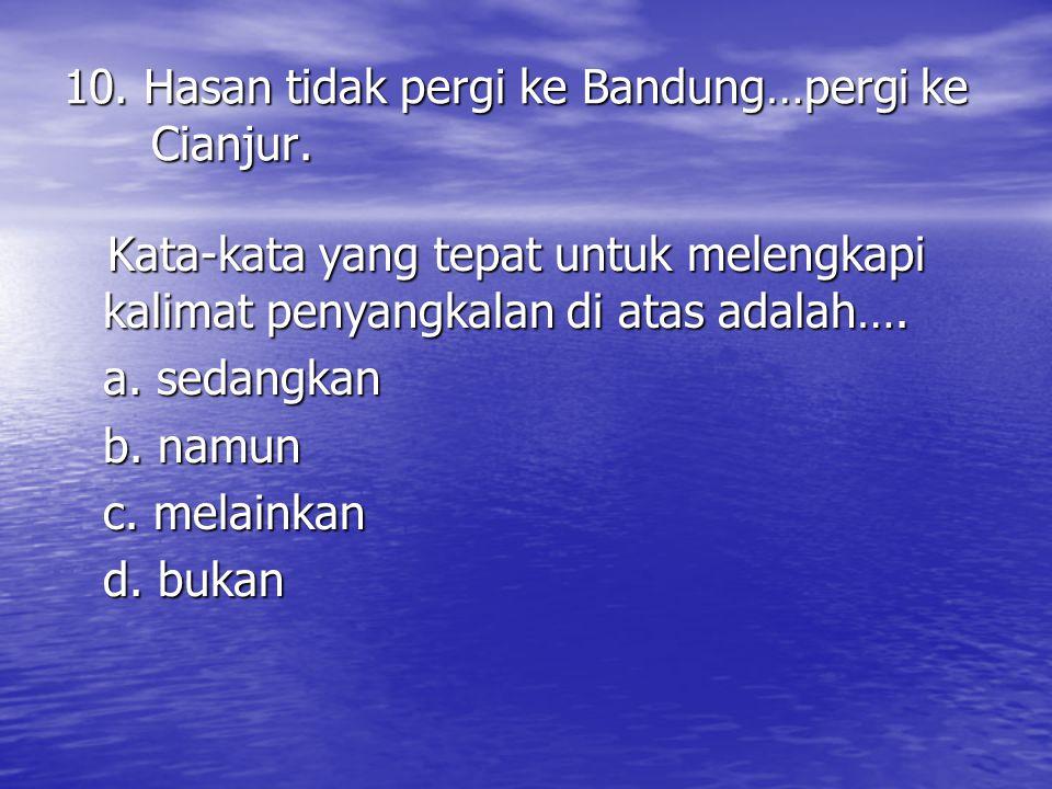 10.Hasan tidak pergi ke Bandung…pergi ke Cianjur.