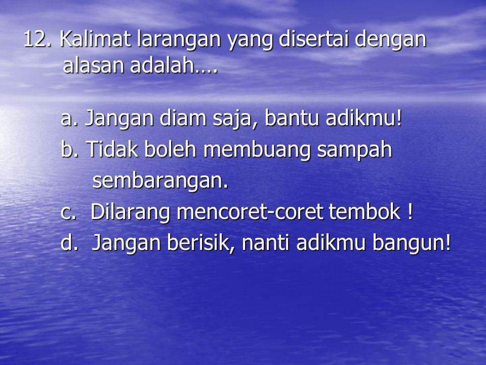 12. Kalimat larangan yang disertai dengan alasan adalah…. a. Jangan diam saja, bantu adikmu! b. Tidak boleh membuang sampah sembarangan. sembarangan.