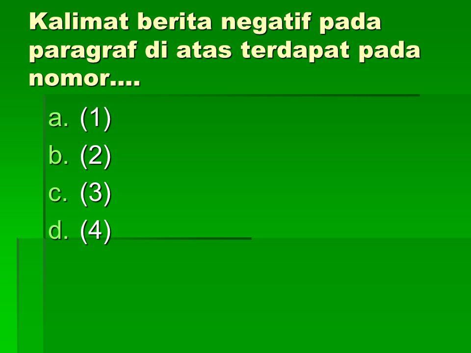 Kalimat berita negatif pada paragraf di atas terdapat pada nomor…. a.(1) b.(2) c.(3) d.(4)