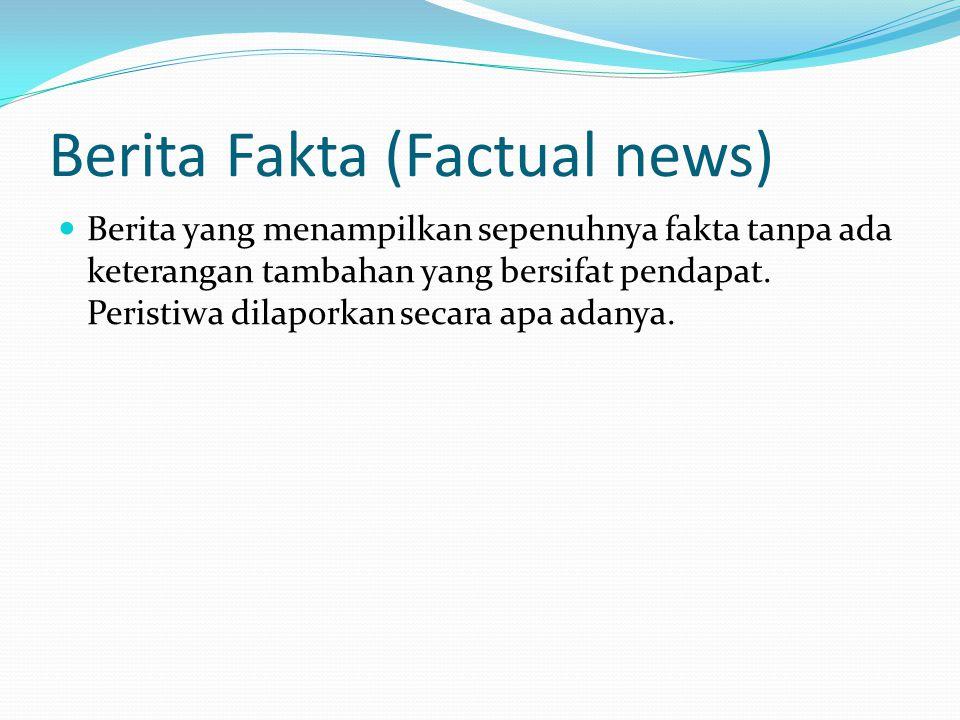 Berita Fakta (Factual news)  Berita yang menampilkan sepenuhnya fakta tanpa ada keterangan tambahan yang bersifat pendapat. Peristiwa dilaporkan seca