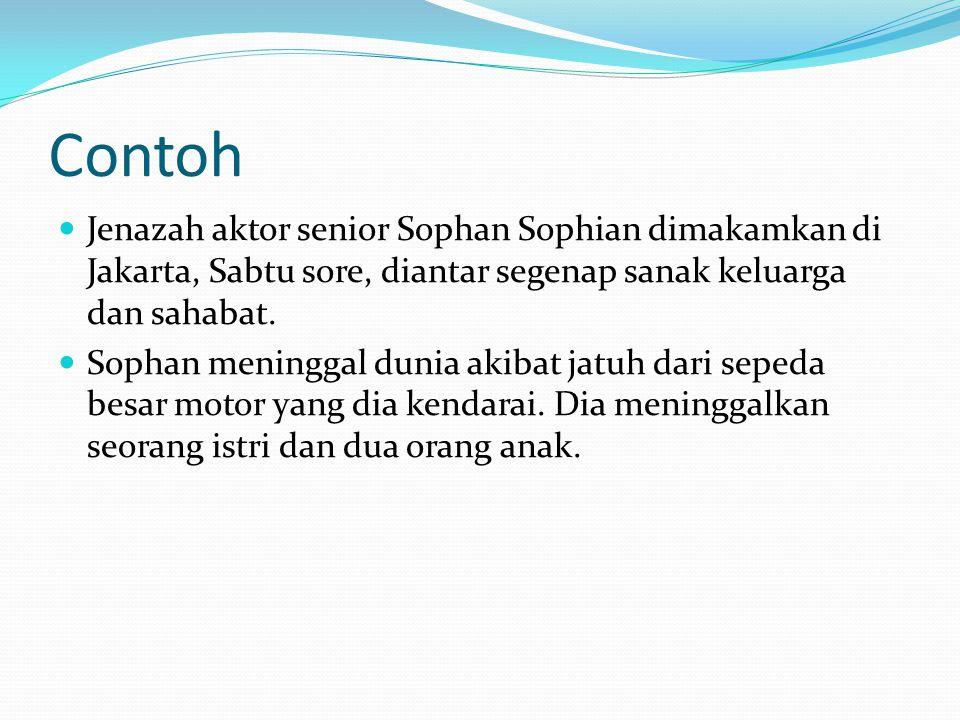 Contoh  Jenazah aktor senior Sophan Sophian dimakamkan di Jakarta, Sabtu sore, diantar segenap sanak keluarga dan sahabat.  Sophan meninggal dunia a