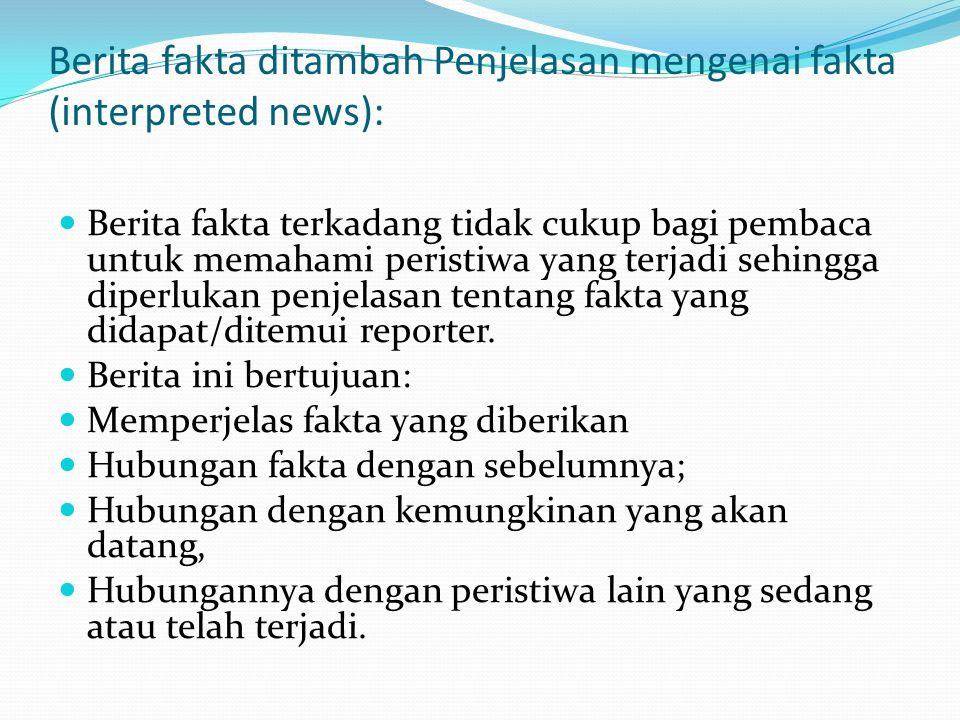 Berita fakta ditambah Penjelasan mengenai fakta (interpreted news):  Berita fakta terkadang tidak cukup bagi pembaca untuk memahami peristiwa yang terjadi sehingga diperlukan penjelasan tentang fakta yang didapat/ditemui reporter.