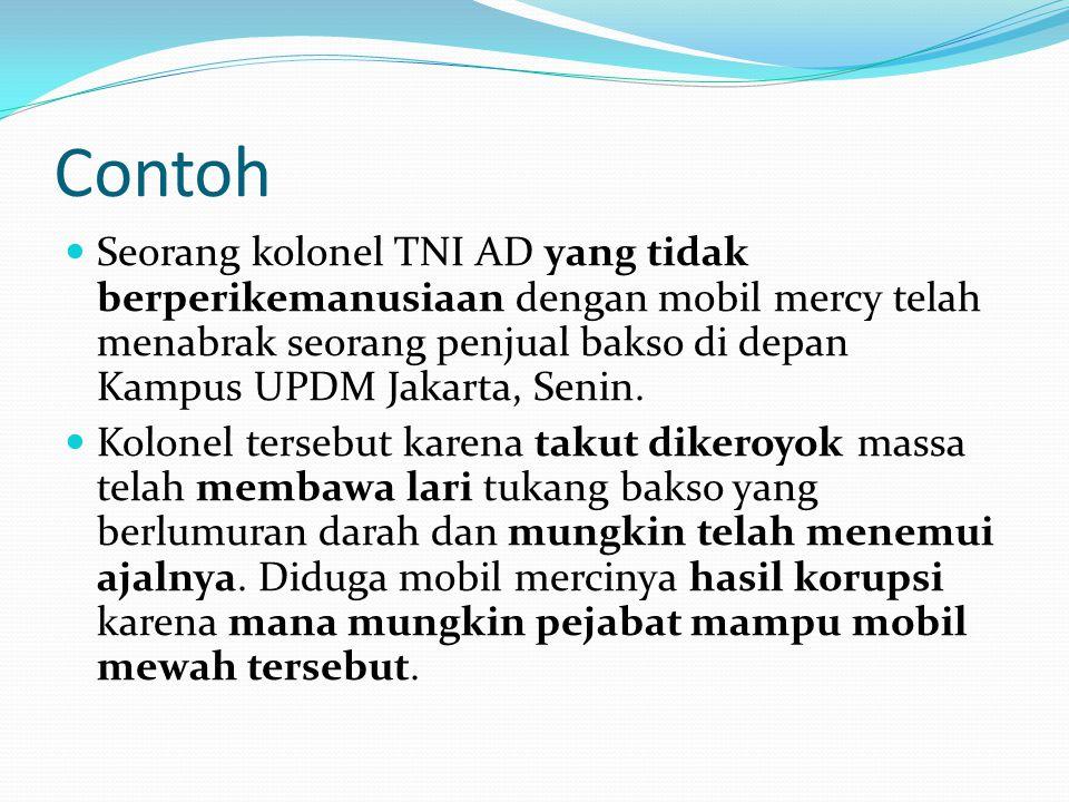 Contoh  Seorang kolonel TNI AD yang tidak berperikemanusiaan dengan mobil mercy telah menabrak seorang penjual bakso di depan Kampus UPDM Jakarta, Senin.