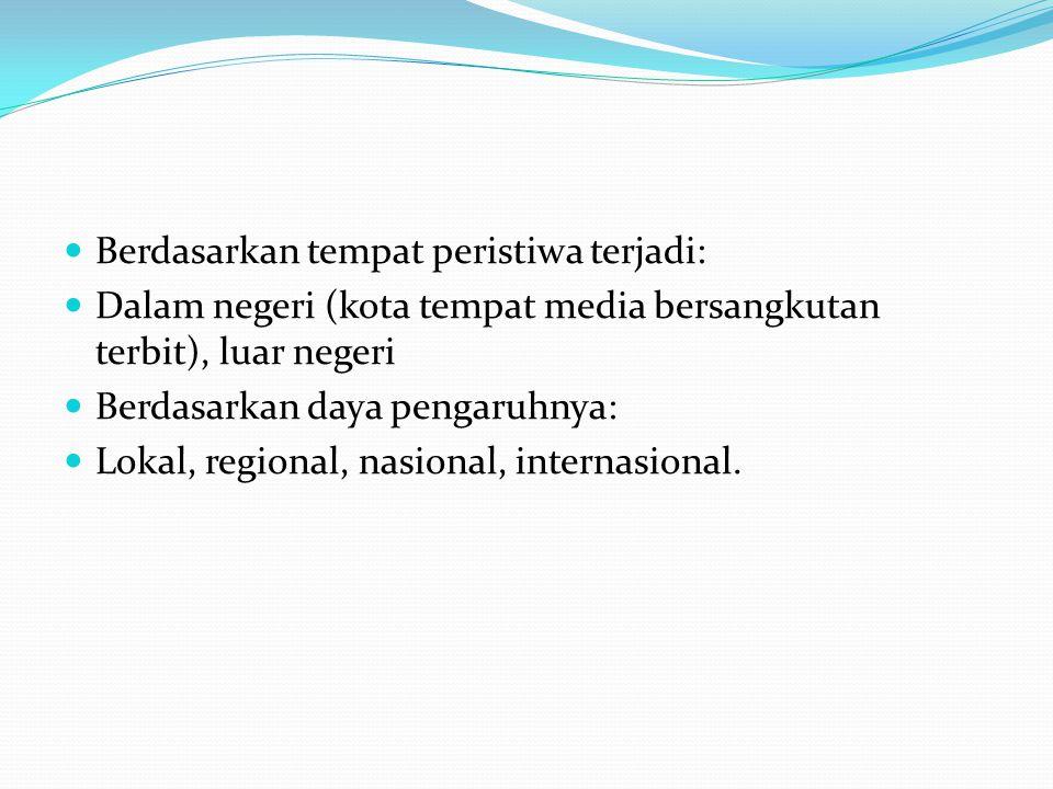  Berdasarkan tempat peristiwa terjadi:  Dalam negeri (kota tempat media bersangkutan terbit), luar negeri  Berdasarkan daya pengaruhnya:  Lokal, regional, nasional, internasional.