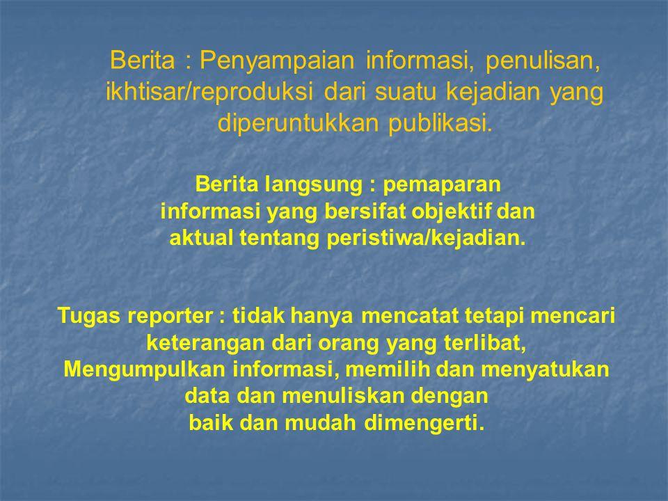 Berita : Penyampaian informasi, penulisan, ikhtisar/reproduksi dari suatu kejadian yang diperuntukkan publikasi.