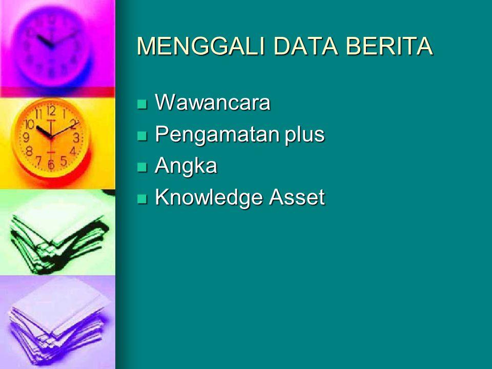 MENGGALI DATA BERITA  Wawancara  Pengamatan plus  Angka  Knowledge Asset
