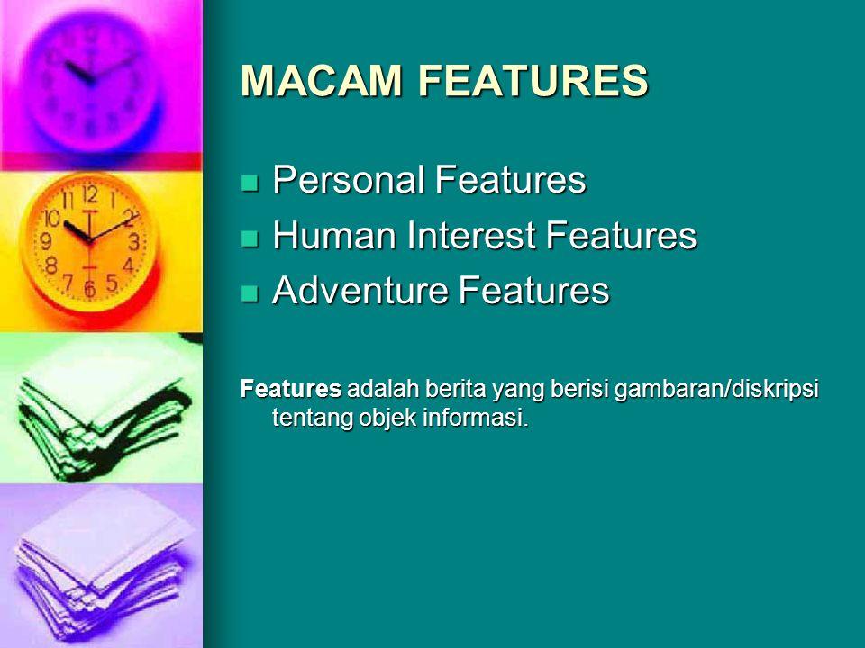 MACAM FEATURES  Personal Features  Human Interest Features  Adventure Features Features adalah berita yang berisi gambaran/diskripsi tentang objek