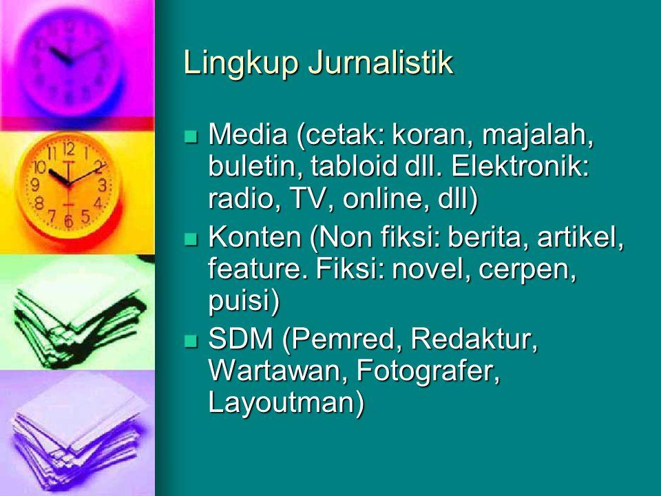 Lingkup Jurnalistik  Media (cetak: koran, majalah, buletin, tabloid dll. Elektronik: radio, TV, online, dll)  Konten (Non fiksi: berita, artikel, fe