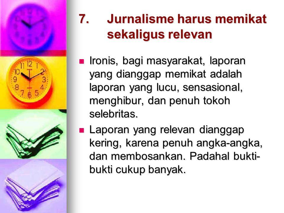 6.Jurnalisme sebagai forum publik  Tujuannya : ikut menegakkan demokrasi.  Masyarakat bisa menyampaikan pendapat, aspirasi, kritik, dsb.  Melalui p