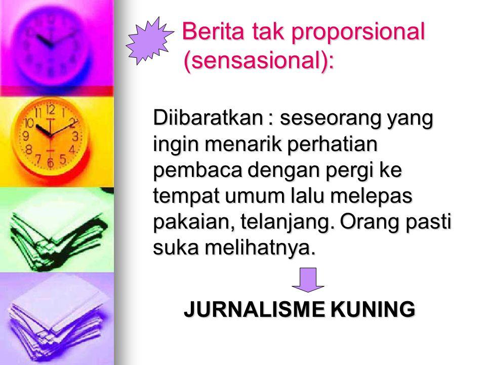 8. Kewajiban wartawan menjadikan beritanya proporsional dan komprehensif  Berita tidak proporsional : -judul-judulnya sensional; -menekankan aspek em