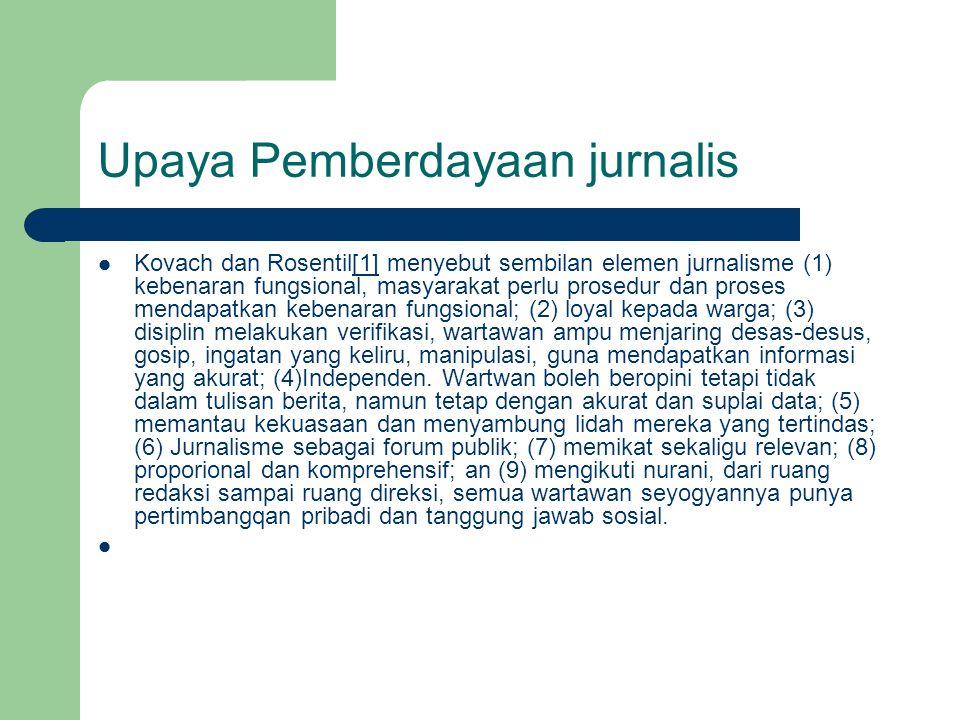 Upaya Pemberdayaan jurnalis  Kovach dan Rosentil[1] menyebut sembilan elemen jurnalisme (1) kebenaran fungsional, masyarakat perlu prosedur dan proses mendapatkan kebenaran fungsional; (2) loyal kepada warga; (3) disiplin melakukan verifikasi, wartawan ampu menjaring desas-desus, gosip, ingatan yang keliru, manipulasi, guna mendapatkan informasi yang akurat; (4)Independen.