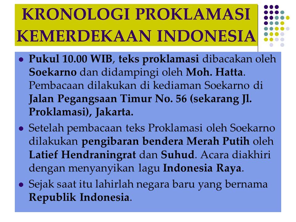 KRONOLOGI PROKLAMASI KEMERDEKAAN INDONESIA  Pukul 10.00 WIB, teks proklamasi dibacakan oleh Soekarno dan didampingi oleh Moh. Hatta. Pembacaan dilaku