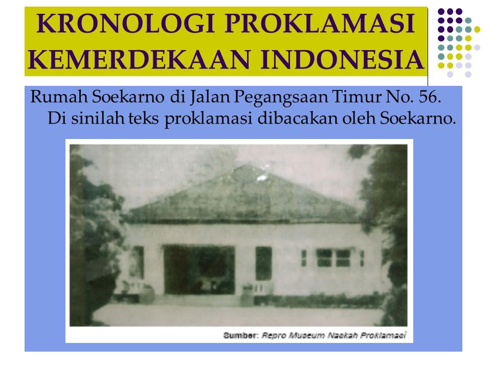KRONOLOGI PROKLAMASI KEMERDEKAAN INDONESIA Rumah Soekarno di Jalan Pegangsaan Timur No. 56. Di sinilah teks proklamasi dibacakan oleh Soekarno.
