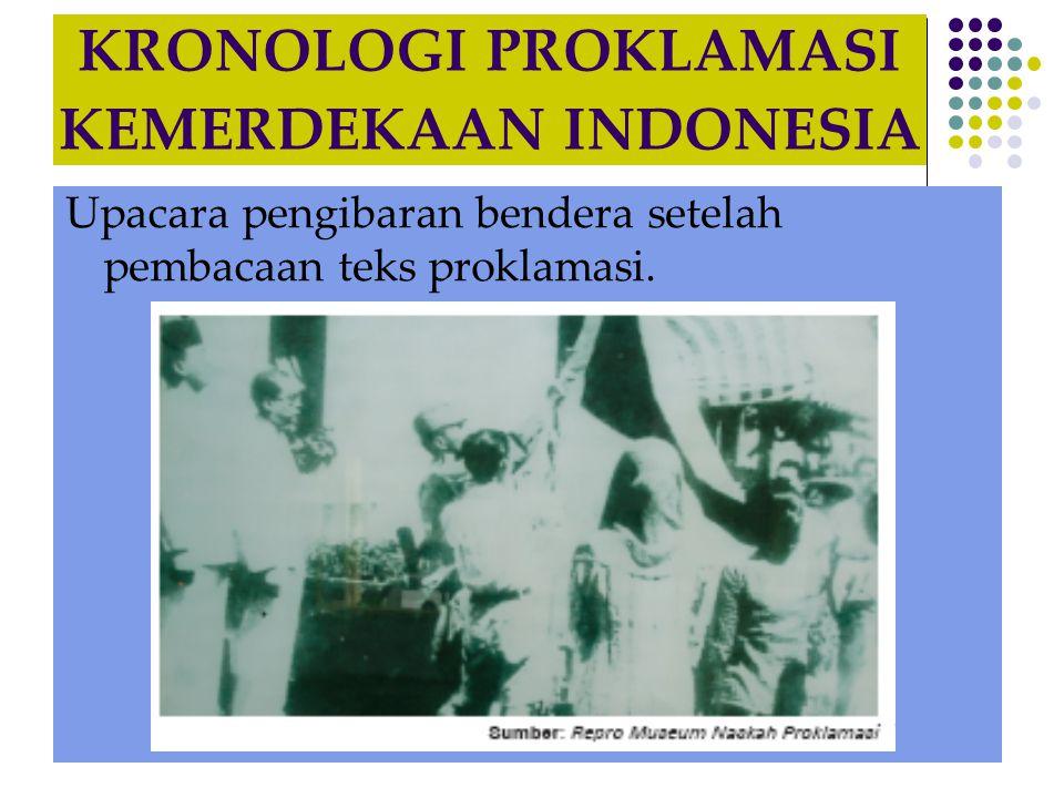 KRONOLOGI PROKLAMASI KEMERDEKAAN INDONESIA Upacara pengibaran bendera setelah pembacaan teks proklamasi.
