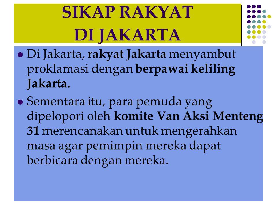 SIKAP RAKYAT DI JAKARTA  Di Jakarta, rakyat Jakarta menyambut proklamasi dengan berpawai keliling Jakarta.  Sementara itu, para pemuda yang dipelopo