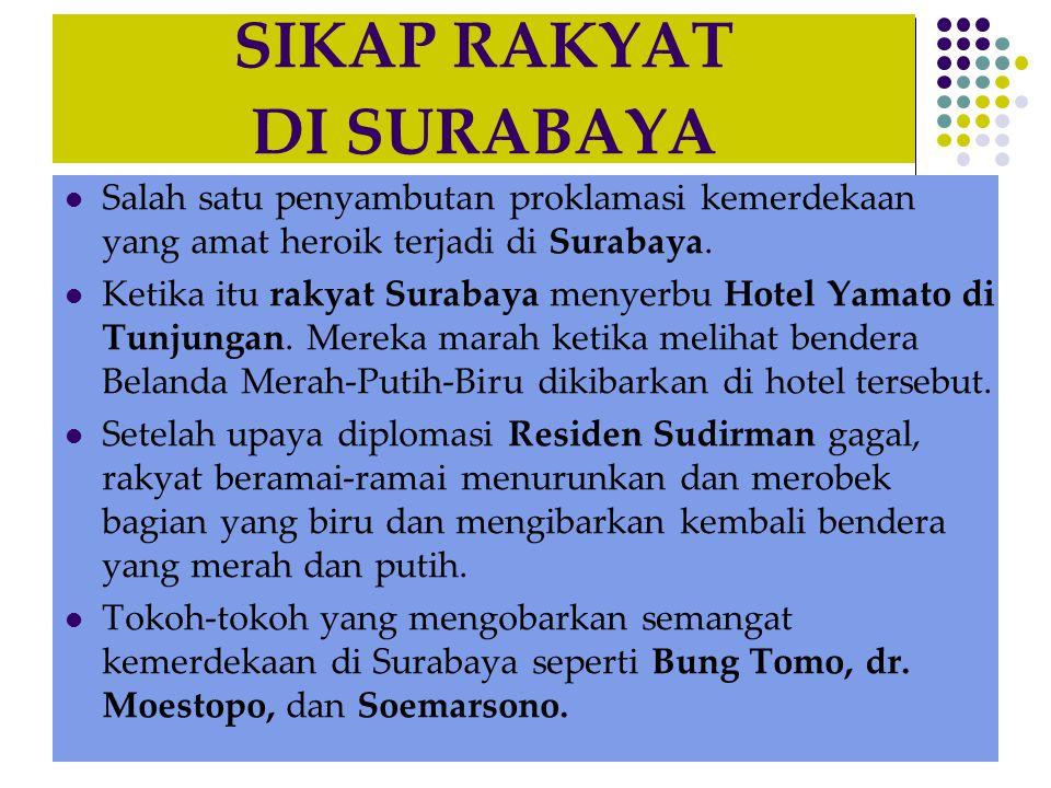 SIKAP RAKYAT DI SURABAYA  Salah satu penyambutan proklamasi kemerdekaan yang amat heroik terjadi di Surabaya.  Ketika itu rakyat Surabaya menyerbu H