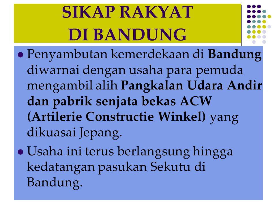 SIKAP RAKYAT DI BANDUNG  Penyambutan kemerdekaan di Bandung diwarnai dengan usaha para pemuda mengambil alih Pangkalan Udara Andir dan pabrik senjata