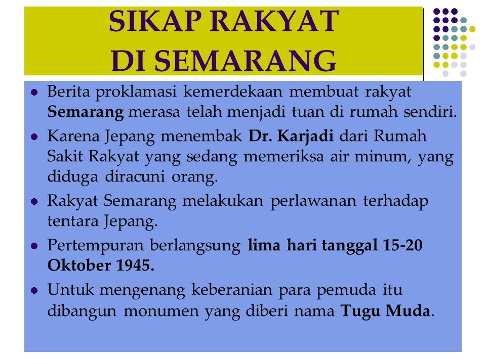 SIKAP RAKYAT DI SEMARANG  Berita proklamasi kemerdekaan membuat rakyat Semarang merasa telah menjadi tuan di rumah sendiri.  Karena Jepang menembak