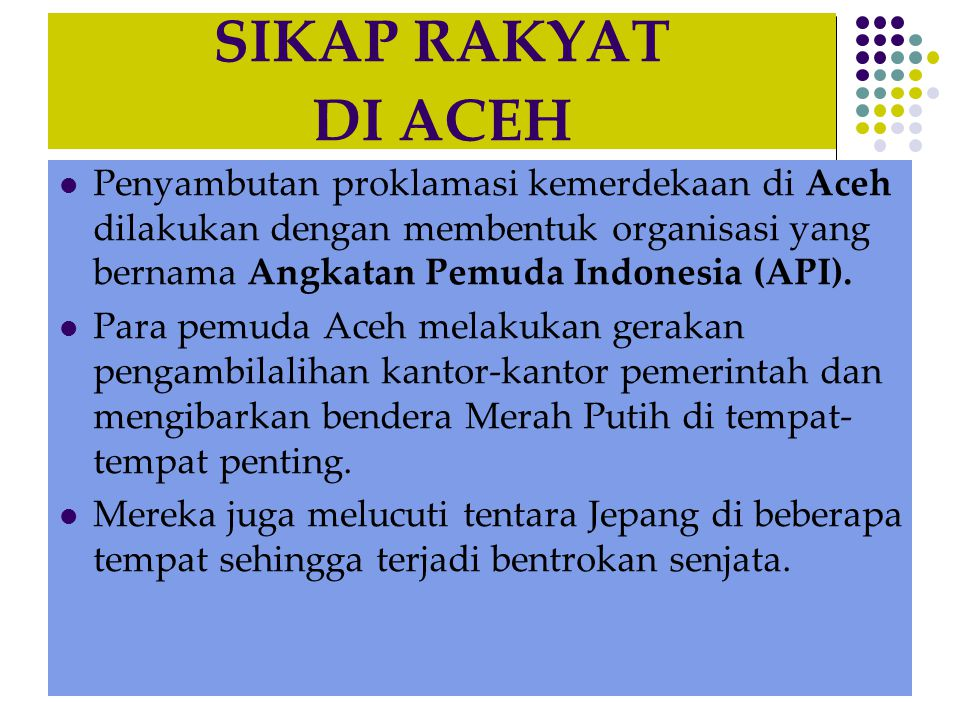 SIKAP RAKYAT DI ACEH  Penyambutan proklamasi kemerdekaan di Aceh dilakukan dengan membentuk organisasi yang bernama Angkatan Pemuda Indonesia (API).