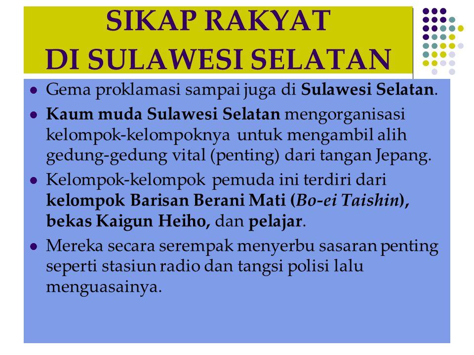 SIKAP RAKYAT DI SULAWESI SELATAN  Gema proklamasi sampai juga di Sulawesi Selatan.  Kaum muda Sulawesi Selatan mengorganisasi kelompok-kelompoknya u