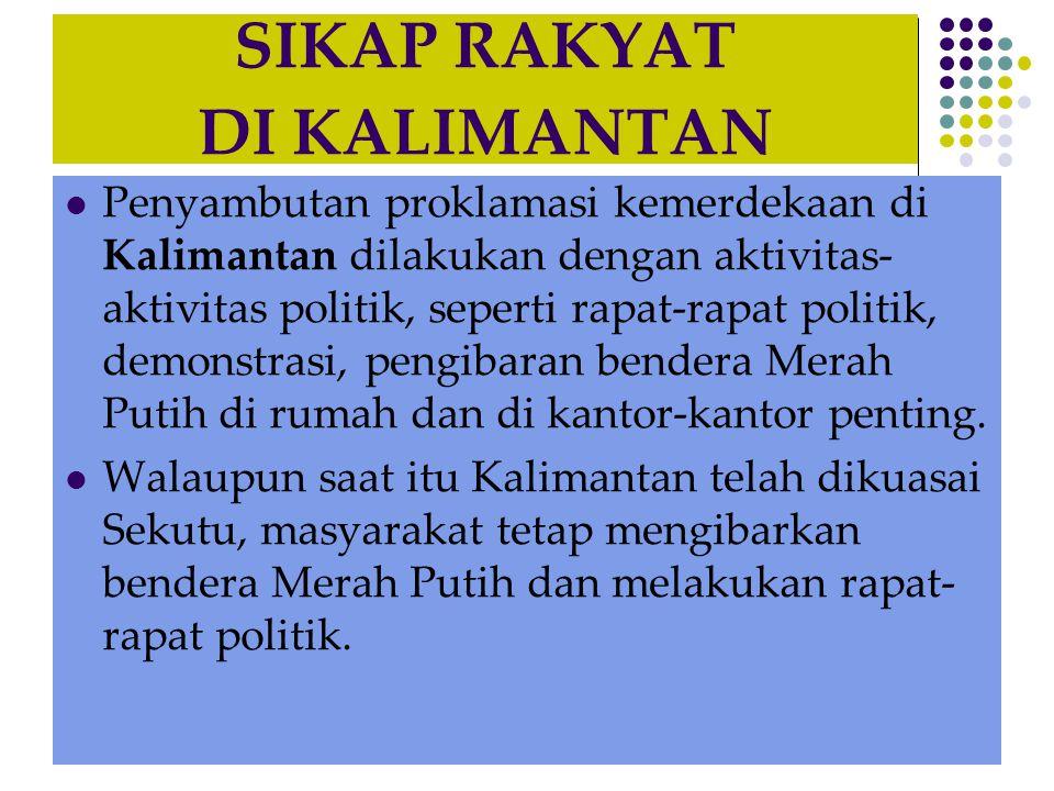 SIKAP RAKYAT DI KALIMANTAN  Penyambutan proklamasi kemerdekaan di Kalimantan dilakukan dengan aktivitas- aktivitas politik, seperti rapat-rapat polit