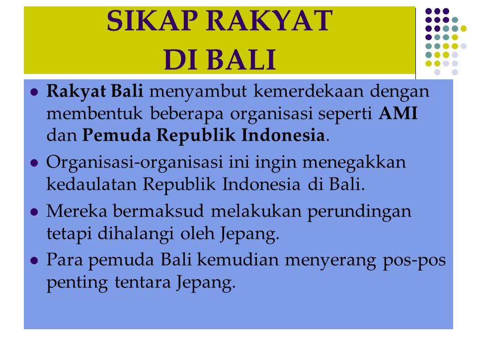 SIKAP RAKYAT DI BALI  Rakyat Bali menyambut kemerdekaan dengan membentuk beberapa organisasi seperti AMI dan Pemuda Republik Indonesia.  Organisasi-