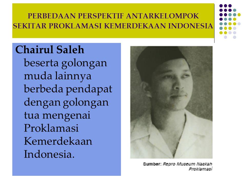 PERBEDAAN PERSPEKTIF ANTARKELOMPOK SEKITAR PROKLAMASI KEMERDEKAAN INDONESIA Chairul Saleh beserta golongan muda lainnya berbeda pendapat dengan golong