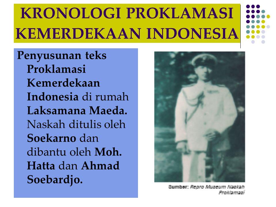 KRONOLOGI PROKLAMASI KEMERDEKAAN INDONESIA Penyusunan teks Proklamasi Kemerdekaan Indonesia di rumah Laksamana Maeda. Naskah ditulis oleh Soekarno dan