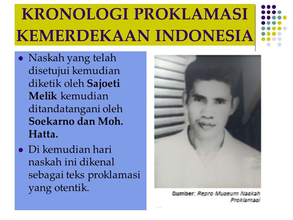 KRONOLOGI PROKLAMASI KEMERDEKAAN INDONESIA  Naskah yang telah disetujui kemudian diketik oleh Sajoeti Melik kemudian ditandatangani oleh Soekarno dan