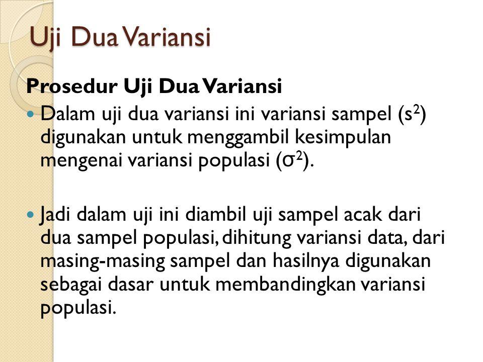 Uji Dua Variansi Prosedur Uji Dua Variansi  Dalam uji dua variansi ini variansi sampel (s 2 ) digunakan untuk menggambil kesimpulan mengenai variansi