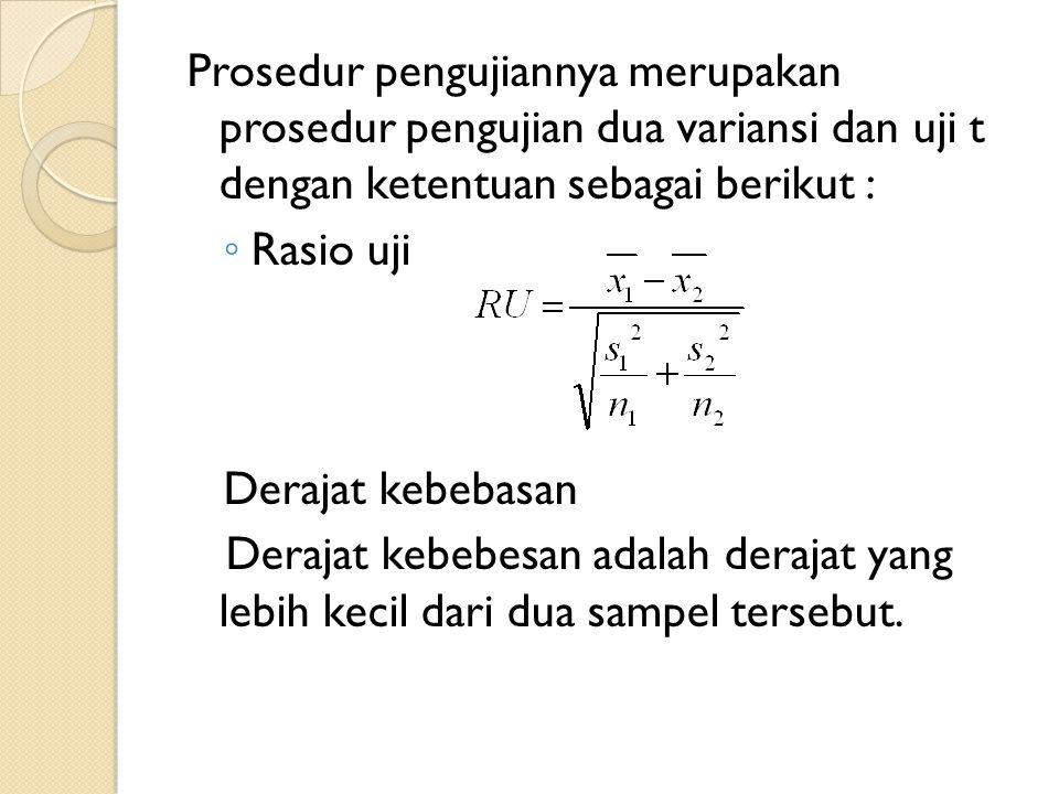 Prosedur pengujiannya merupakan prosedur pengujian dua variansi dan uji t dengan ketentuan sebagai berikut : ◦ Rasio uji Derajat kebebasan Derajat keb