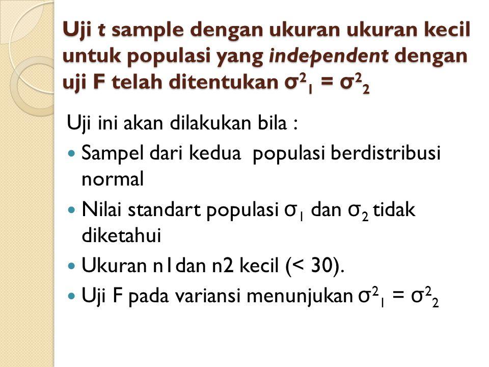 Uji t sample dengan ukuran ukuran kecil untuk populasi yang independent dengan uji F telah ditentukan σ 2 1 = σ 2 2 Uji ini akan dilakukan bila :  Sa
