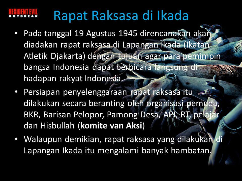 Rapat Raksasa di Ikada • Pada tanggal 19 Agustus 1945 direncanakan akan diadakan rapat raksasa di Lapangan Ikada (Ikatan Atletik Djakarta) dengan tujuan agar para pemimpin bangsa Indonesia dapat berbicara langsung di hadapan rakyat Indonesia.