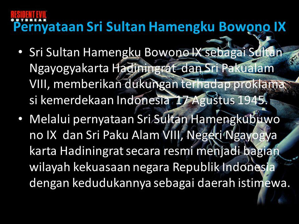 Pernyataan Sri Sultan Hamengku Bowono IX • Sri Sultan Hamengku Bowono IX sebagai Sultan Ngayogyakarta Hadiningrat dan Sri Pakualam VIII, memberikan dukungan terhadap proklama si kemerdekaan Indonesia 17 Agustus 1945.