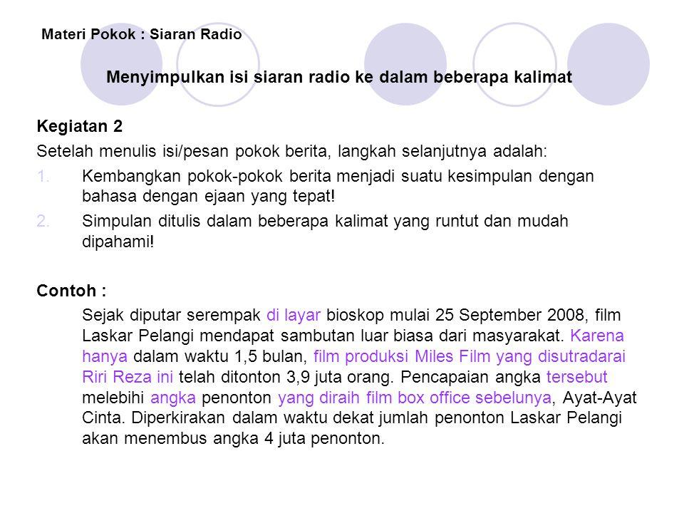 Materi Pokok : Siaran Radio Menyimpulkan isi siaran radio ke dalam beberapa kalimat Kegiatan 2 Setelah menulis isi/pesan pokok berita, langkah selanju