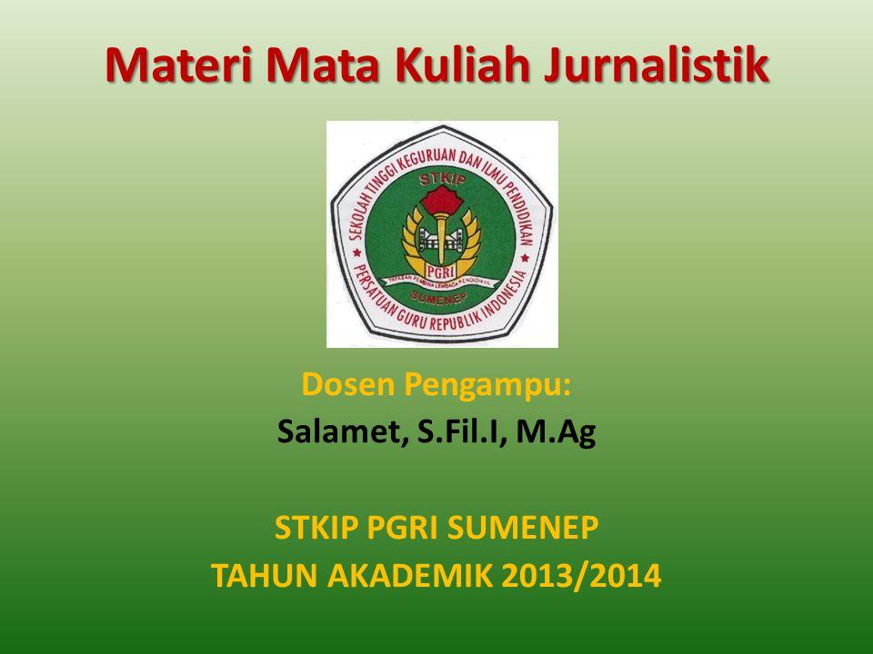 Materi Mata Kuliah Jurnalistik Dosen Pengampu: Salamet, S.Fil.I, M.Ag STKIP PGRI SUMENEP TAHUN AKADEMIK 2013/2014