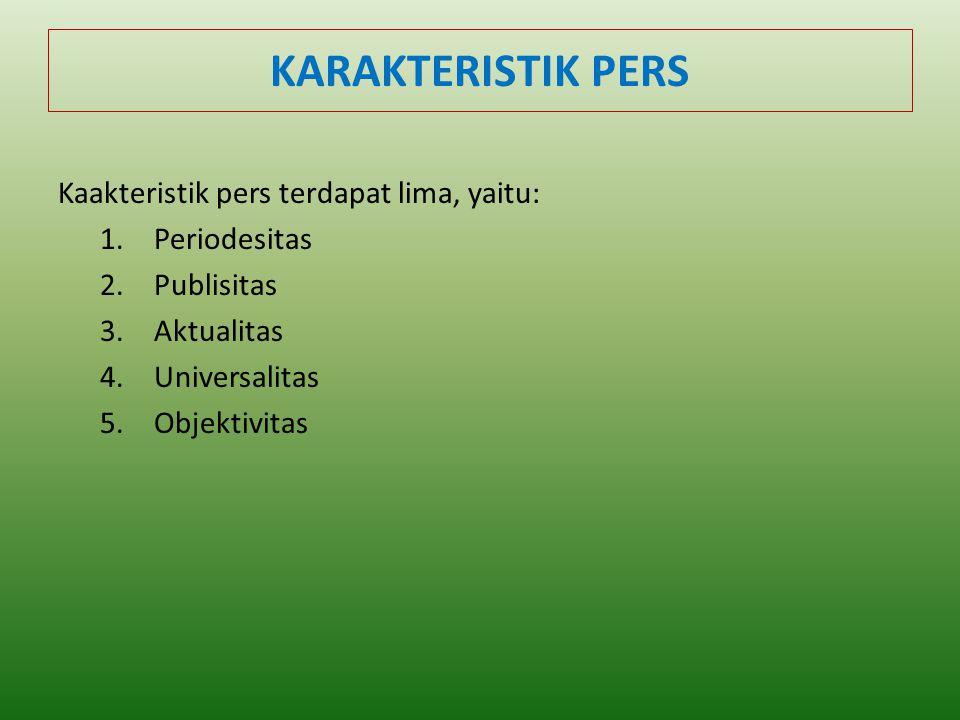 KARAKTERISTIK PERS Kaakteristik pers terdapat lima, yaitu: 1.Periodesitas 2.Publisitas 3.Aktualitas 4.Universalitas 5.Objektivitas