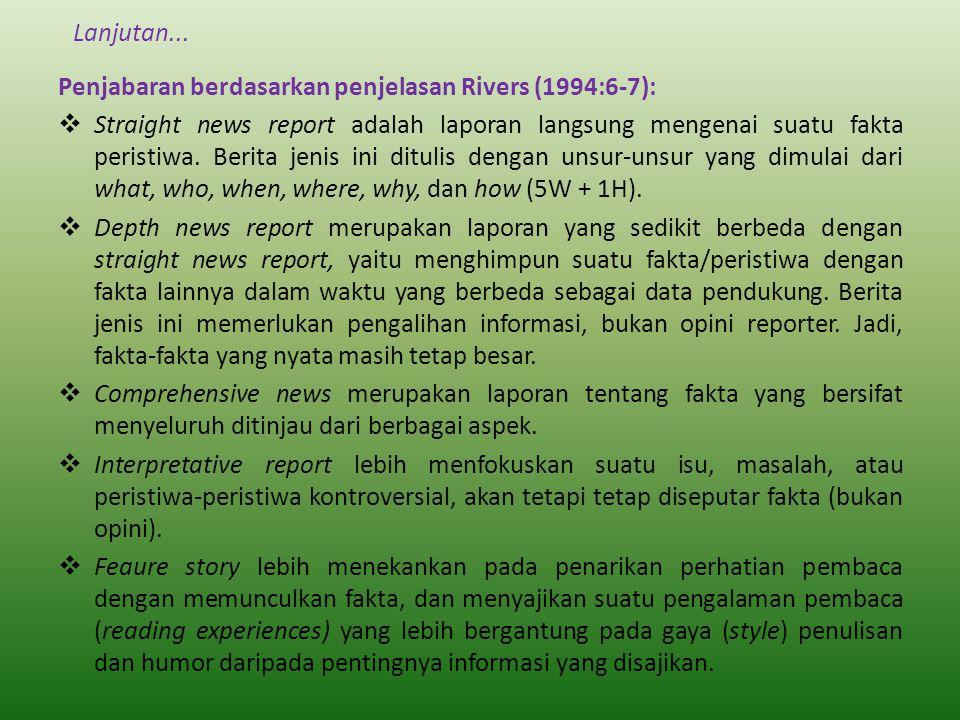 Lanjutan... Penjabaran berdasarkan penjelasan Rivers (1994:6-7):  Straight news report adalah laporan langsung mengenai suatu fakta peristiwa. Berita