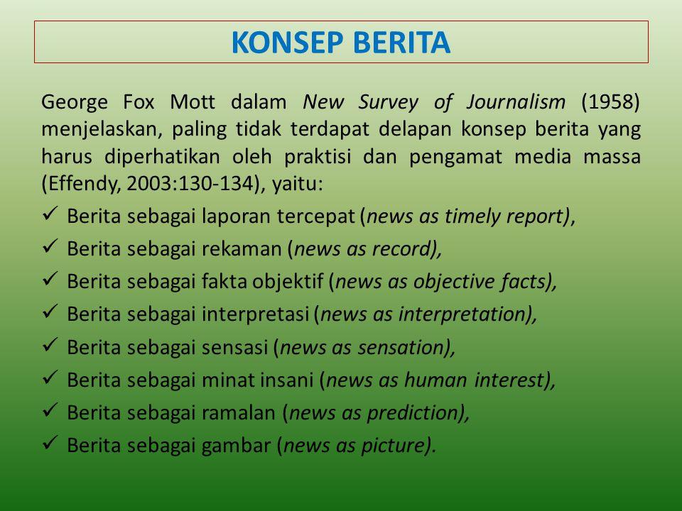 KONSEP BERITA George Fox Mott dalam New Survey of Journalism (1958) menjelaskan, paling tidak terdapat delapan konsep berita yang harus diperhatikan oleh praktisi dan pengamat media massa (Effendy, 2003:130-134), yaitu:  Berita sebagai laporan tercepat (news as timely report),  Berita sebagai rekaman (news as record),  Berita sebagai fakta objektif (news as objective facts),  Berita sebagai interpretasi (news as interpretation),  Berita sebagai sensasi (news as sensation),  Berita sebagai minat insani (news as human interest),  Berita sebagai ramalan (news as prediction),  Berita sebagai gambar (news as picture).
