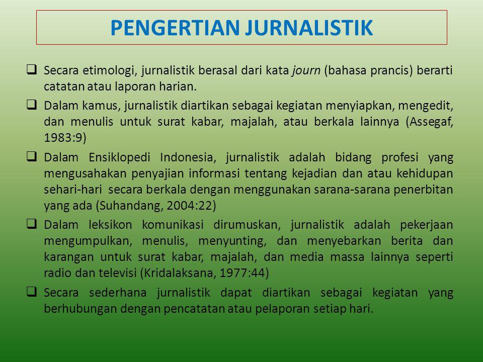 PENGERTIAN JURNALISTIK  Secara etimologi, jurnalistik berasal dari kata journ (bahasa prancis) berarti catatan atau laporan harian.